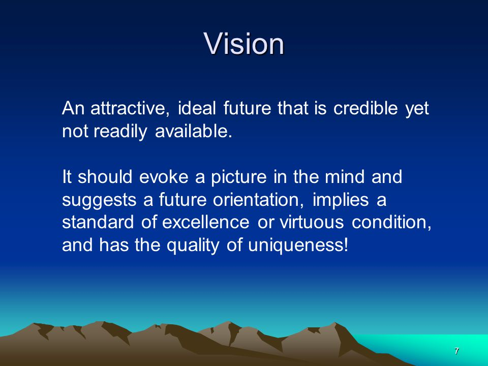 Vision An attractive, ideal future that is credible yet not readily available.
