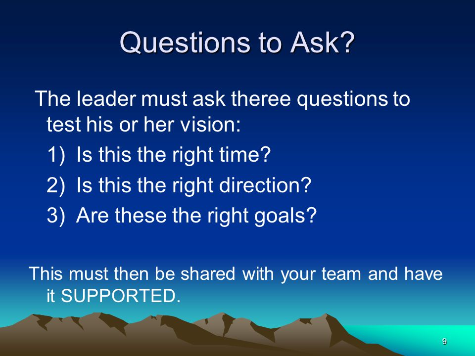 Questions to Ask The leader must ask theree questions to test his or her vision: 1) Is this the right time
