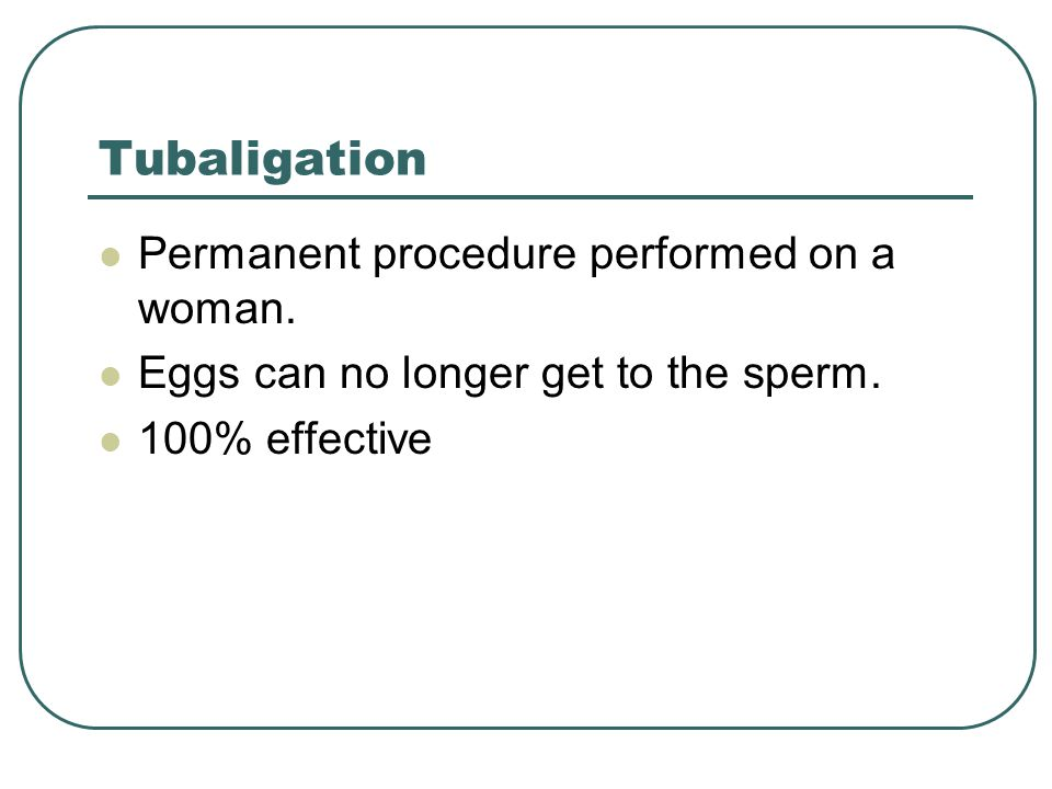 Tubaligation Permanent procedure performed on a woman.