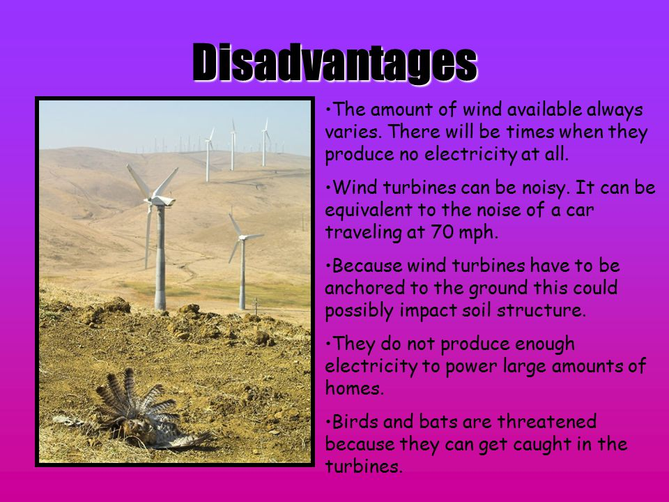 Disadvantages The amount of wind available always varies. There will be times when they produce no electricity at all.