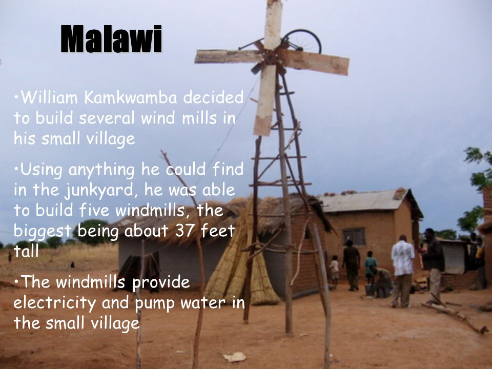 Malawi William Kamkwamba decided to build several wind mills in his small village.
