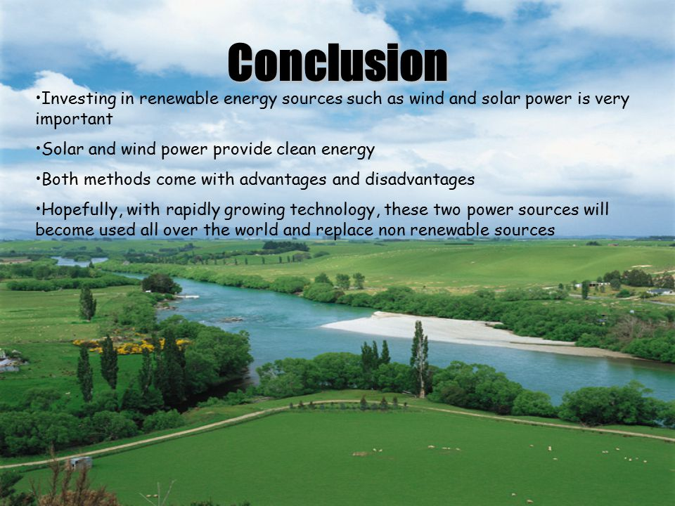 Conclusion Investing in renewable energy sources such as wind and solar power is very important. Solar and wind power provide clean energy.