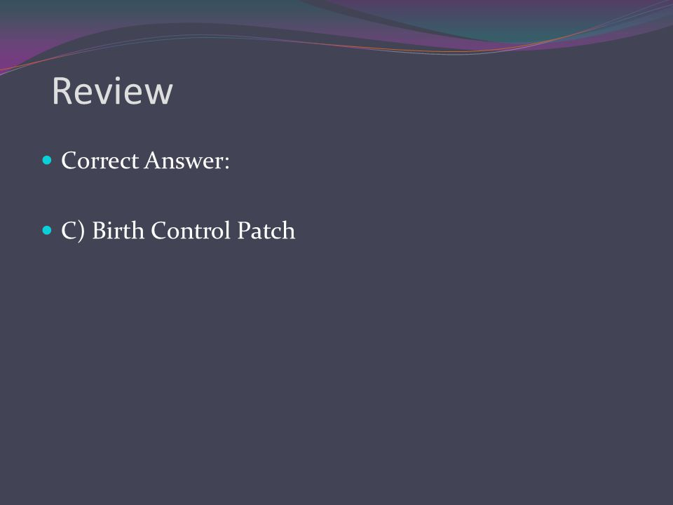 Review Correct Answer: C) Birth Control Patch
