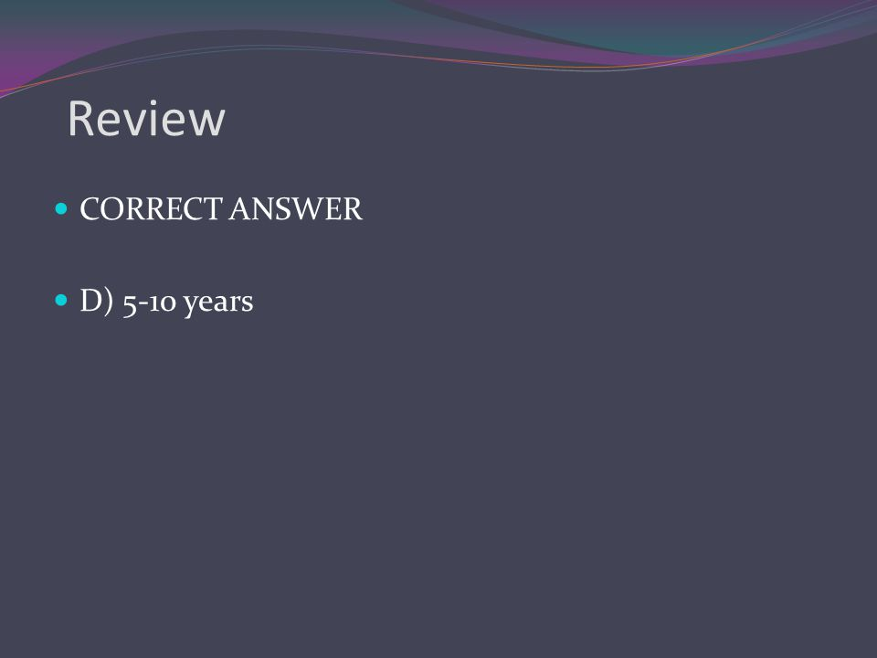 Review CORRECT ANSWER D) 5-10 years