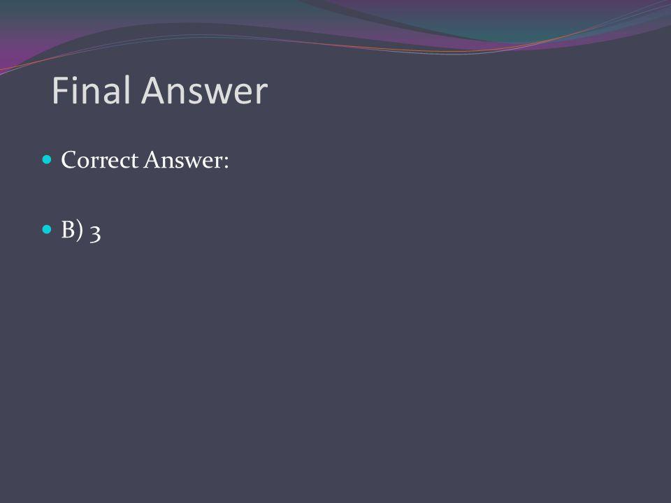 Final Answer Correct Answer: B) 3