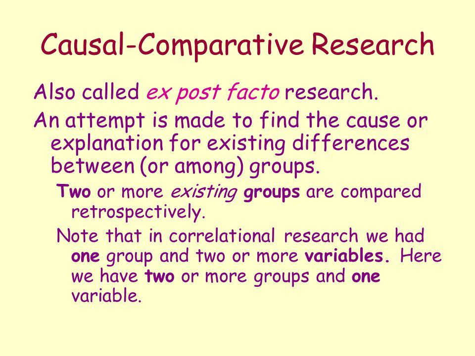causal comparative research Causal-comparative designs steps involved in causal-comparative research • problem formulation • the first step is to identify and define the particular phenomena of interest and consider possible causes • sample • selection of the sample of individuals to be studied by carefully.