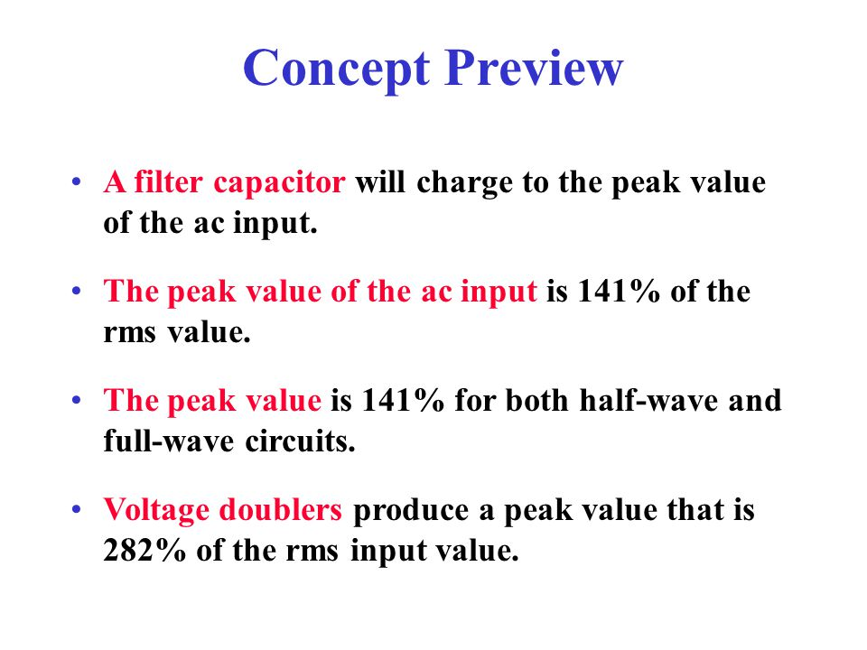 Concept Preview A filter capacitor will charge to the peak value of the ac input. The peak value of the ac input is 141% of the rms value.