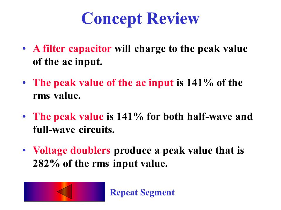 Concept Review A filter capacitor will charge to the peak value of the ac input. The peak value of the ac input is 141% of the rms value.