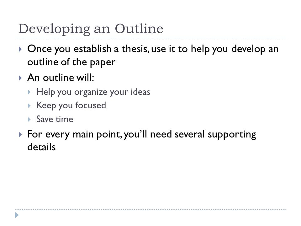 developing outlines for essays Trying to devise a structure for your essay can be one of the most difficult parts of the writing process making a detailed outline before you begin writing is a good way to make sure your ideas come across in a clear and logical order a good outline will also save you time in the revision process, reducing the possibility that.