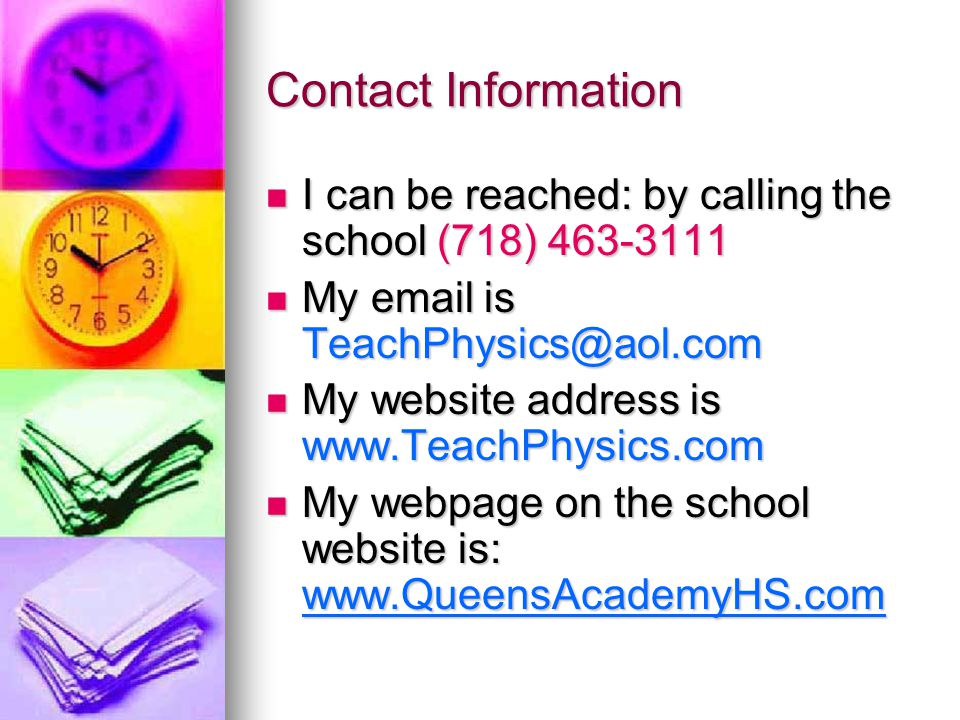 Contact Information I can be reached: by calling the school (718) 463-3111. My email is TeachPhysics@aol.com.