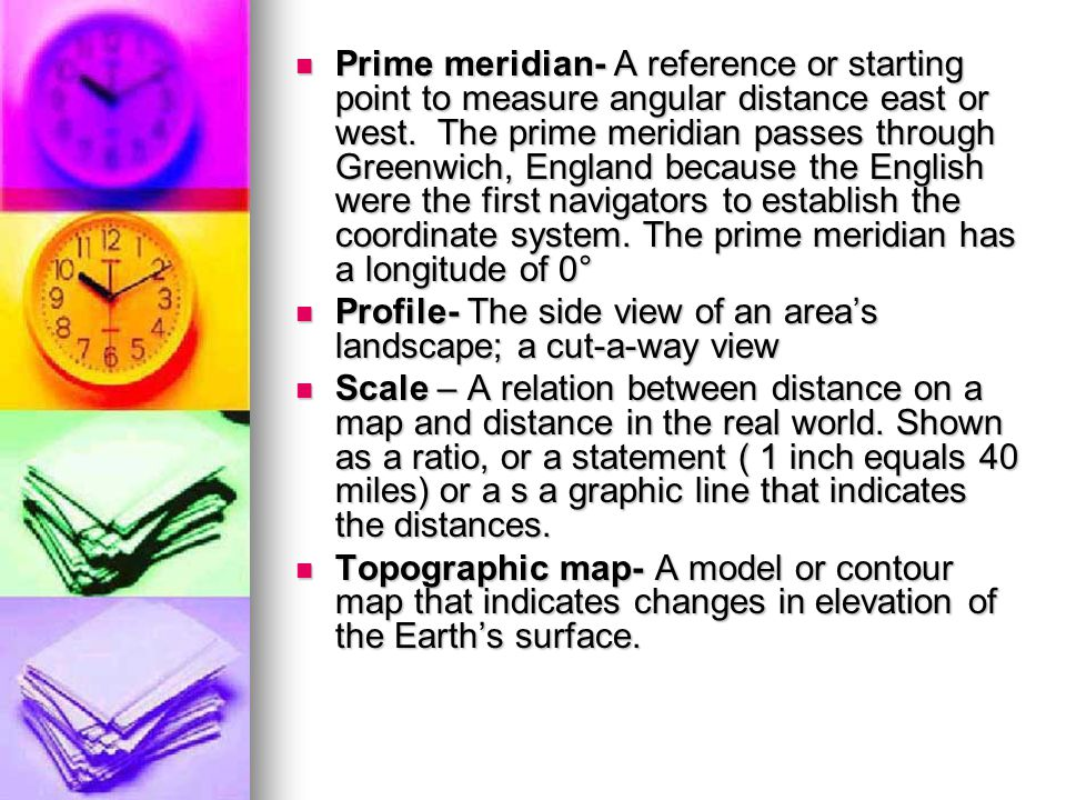 Prime meridian- A reference or starting point to measure angular distance east or west. The prime meridian passes through Greenwich, England because the English were the first navigators to establish the coordinate system. The prime meridian has a longitude of 0°