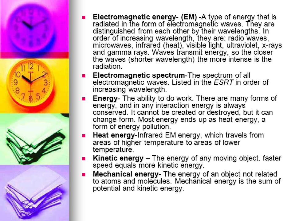 Electromagnetic energy- (EM) -A type of energy that is radiated in the form of electromagnetic waves. They are distinguished from each other by their wavelengths. In order of increasing wavelength, they are: radio waves, microwaves, infrared (heat), visible light, ultraviolet, x-rays and gamma rays. Waves transmit energy, so the closer the waves (shorter wavelength) the more intense is the radiation.