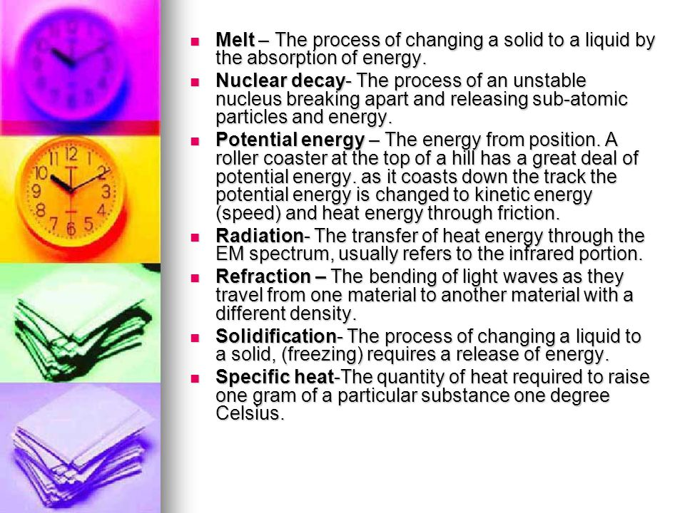 Melt – The process of changing a solid to a liquid by the absorption of energy.