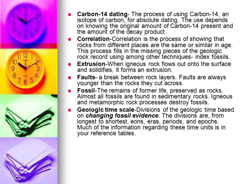 Carbon-14 dating- The process of using Carbon-14, an isotope of carbon, for absolute dating. The use depends on knowing the original amount of Carbon-14 present and the amount of the decay product.