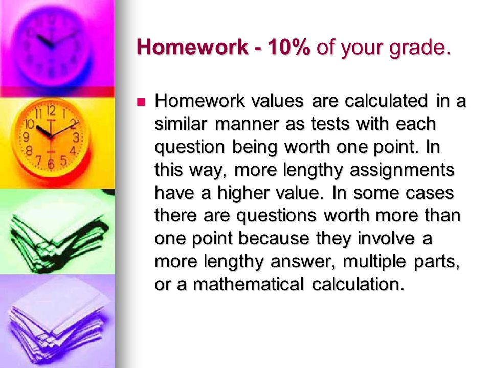 Homework - 10% of your grade.