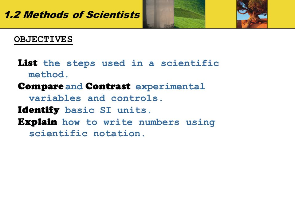 1.2 Methods of Scientists OBJECTIVES. List the steps used in a scientific method. Compare and Contrast experimental variables and controls.