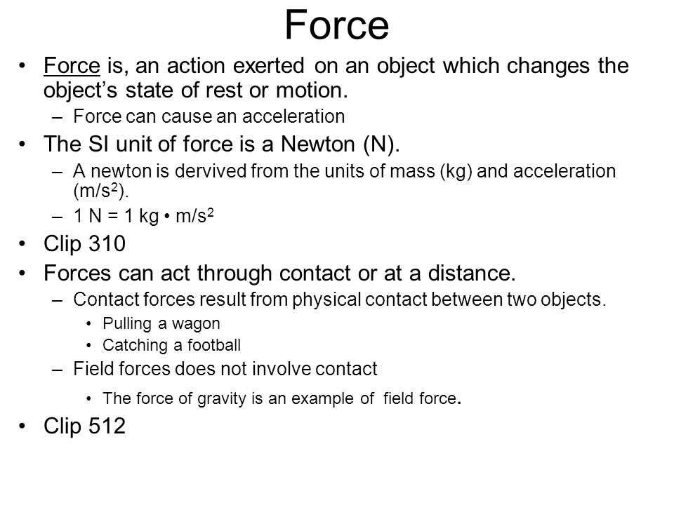 Force Force is, an action exerted on an object which changes the object's state of rest or motion. Force can cause an acceleration.