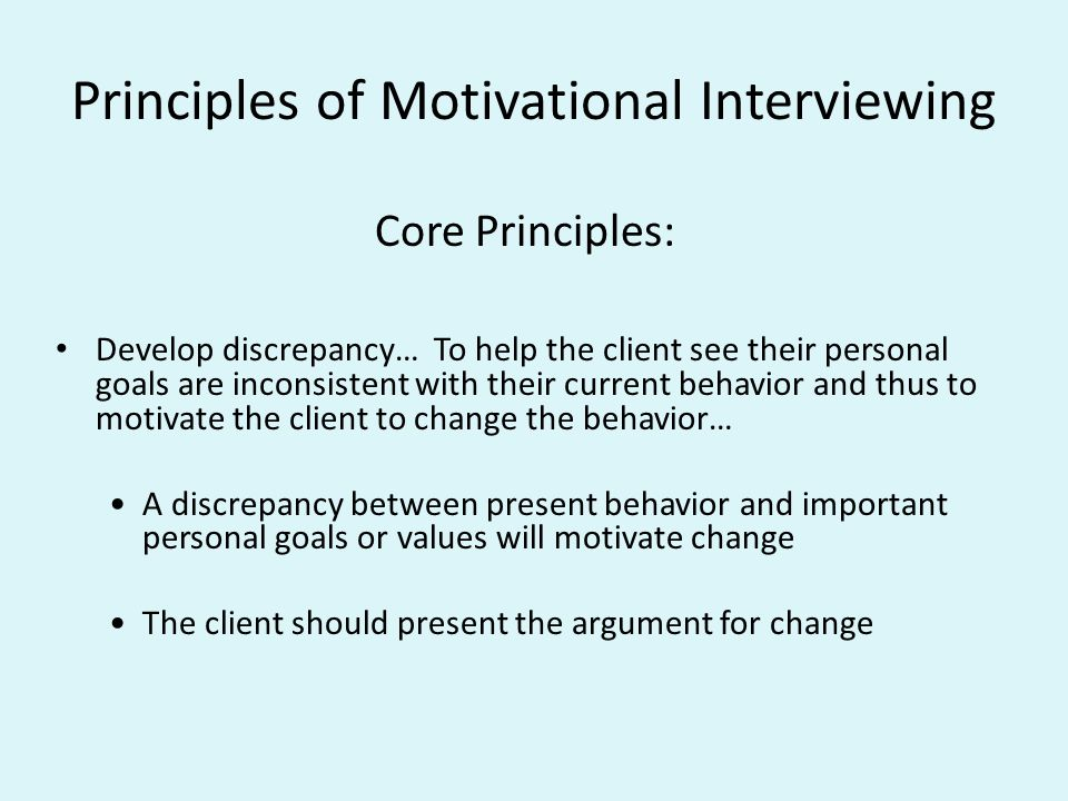 principles of motivational interviewing Motivational interviewing in a 1983 article i first described a way of talking with people to evoke and strengthen their personal motivation for change.