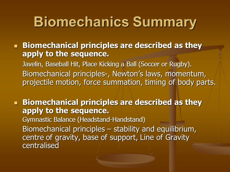 biomechanical principles Understanding the factors that influence and govern human movement and sporting ability is essential to maximise performance biomechanics focuses on the scientific principles of mechanics to understand movements and actions of the human body and sporting implements.