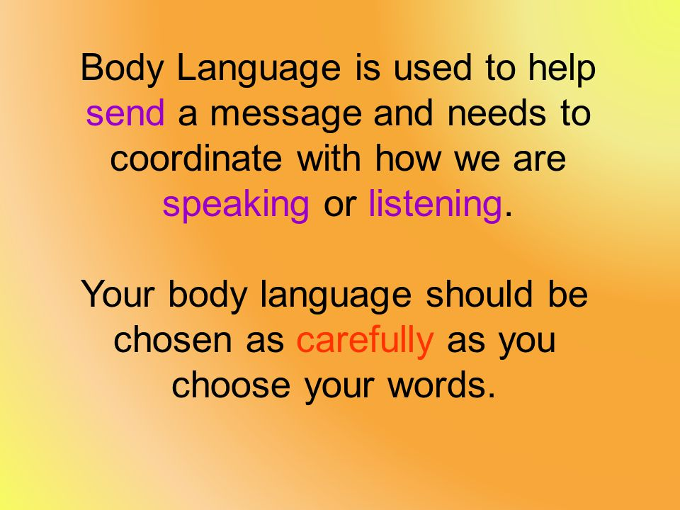 Body Language is used to help send a message and needs to coordinate with how we are speaking or listening.
