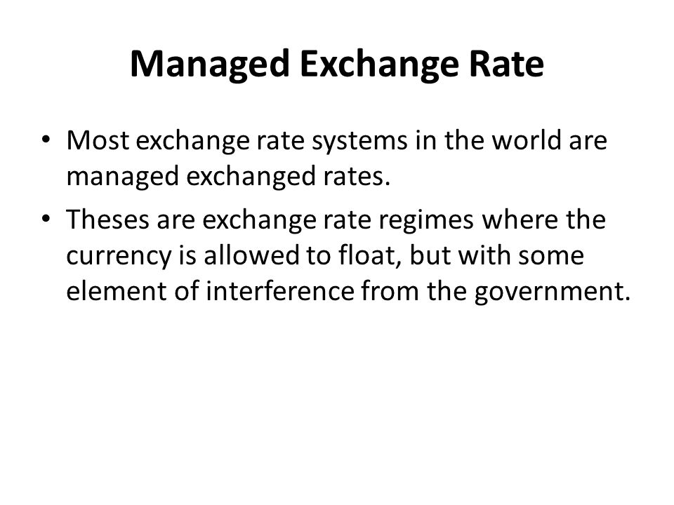 Managed Exchange Rate Most exchange rate systems in the world are managed exchanged rates.