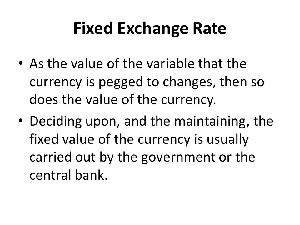 Fixed Exchange Rate As the value of the variable that the currency is pegged to changes, then so does the value of the currency.