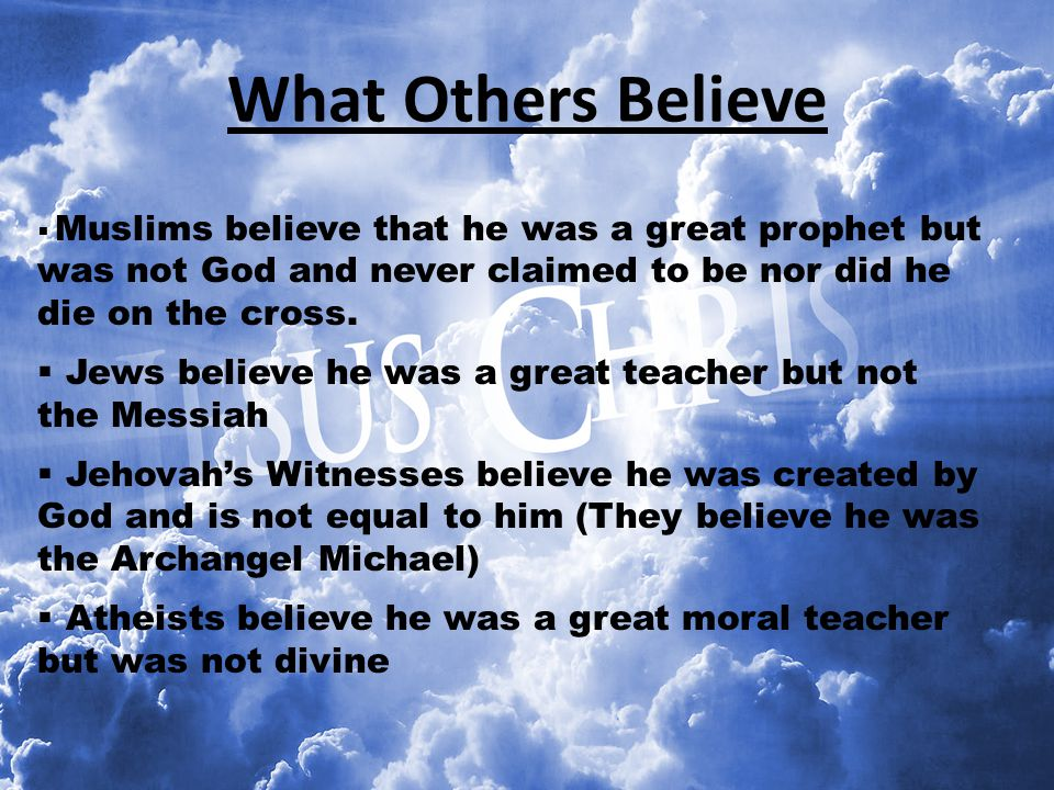 What Others Believe Muslims believe that he was a great prophet but was not God and never claimed to be nor did he die on the cross.