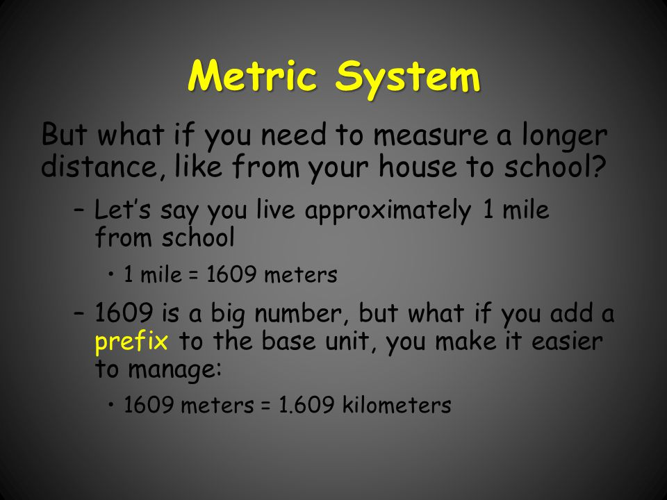 Metric System But what if you need to measure a longer distance, like from your house to school Let's say you live approximately 1 mile from school.