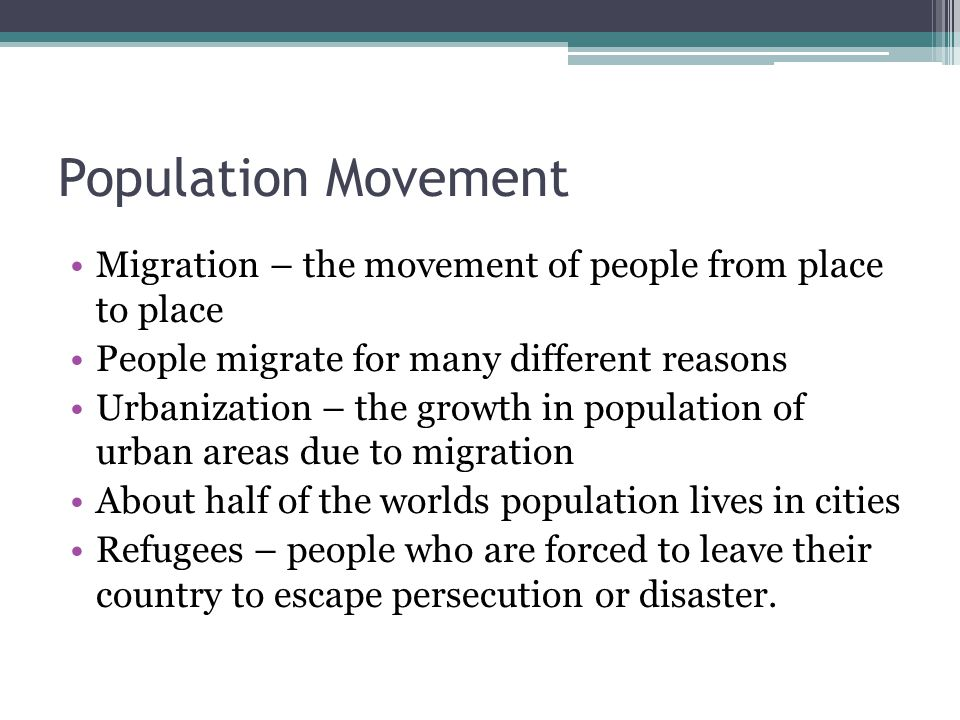 Population Movement Migration – the movement of people from place to place. People migrate for many different reasons.