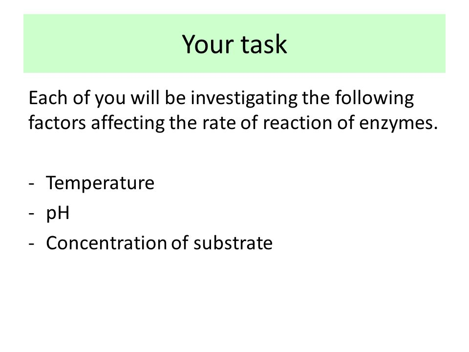 Your task Each of you will be investigating the following factors affecting the rate of reaction of enzymes.
