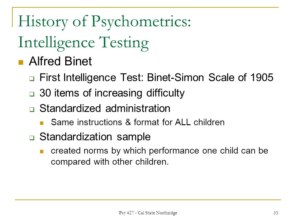 an introduction to intelligence testing Psychological testing -- also called psychological assessment -- is the foundation of how psychologists better understand a person and their behavior  intelligence tests are the more common type administered and include the stanford-binet and the wechsler scales neuropsychological assessment — which can take up to 2 days to administer.