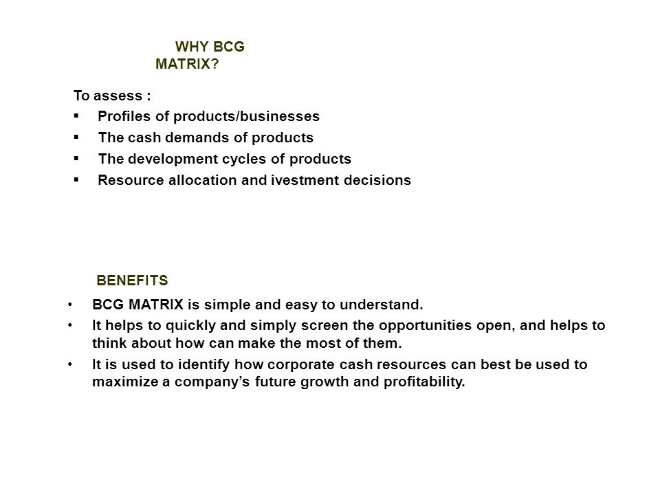WHY BCG MATRIX To assess : Profiles of products/businesses. The cash demands of products. The development cycles of products.
