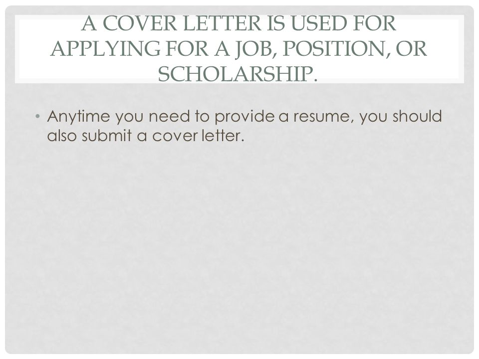 A cover letter is used for applying for a job, position, or scholarship.
