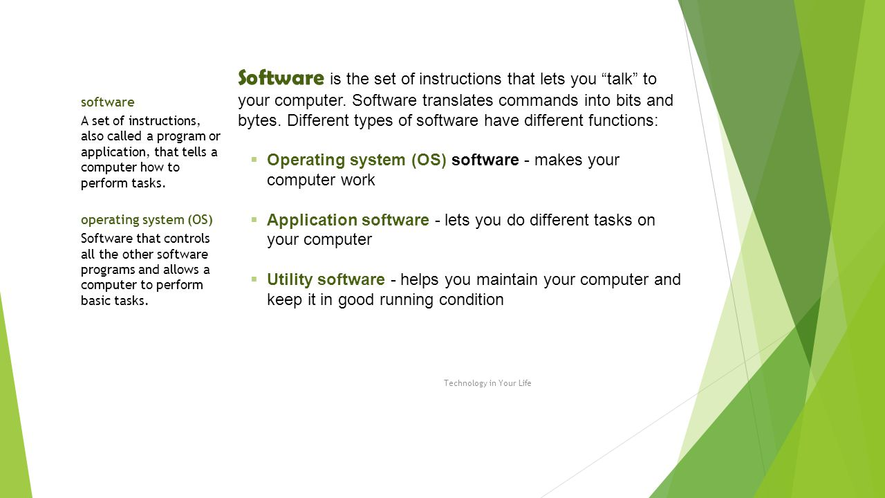 Software is the set of instructions that lets you talk to your computer. Software translates commands into bits and bytes. Different types of software have different functions: