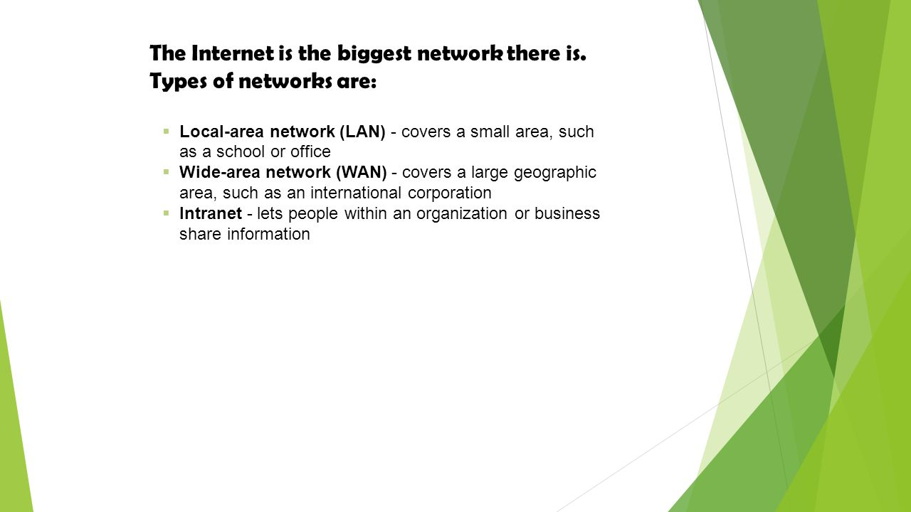 The Internet is the biggest network there is. Types of networks are: