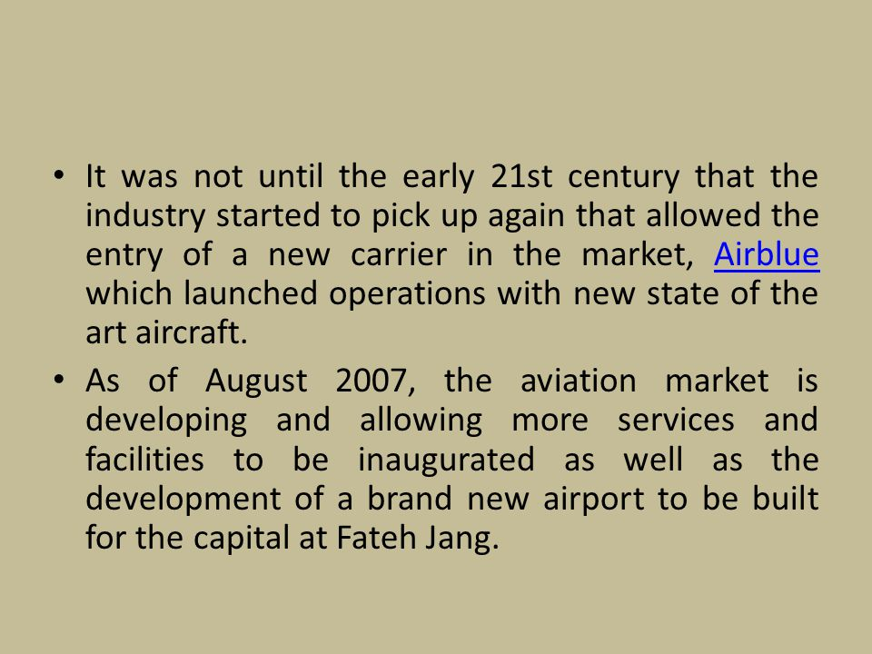 It was not until the early 21st century that the industry started to pick up again that allowed the entry of a new carrier in the market, Airblue which launched operations with new state of the art aircraft.