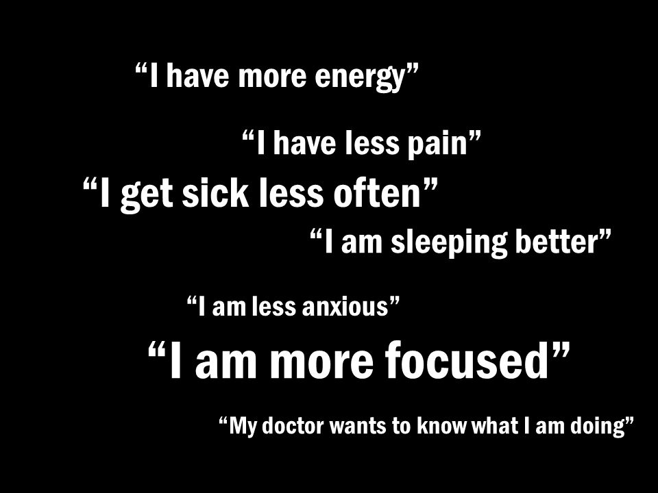 I am more focused I get sick less often I have more energy