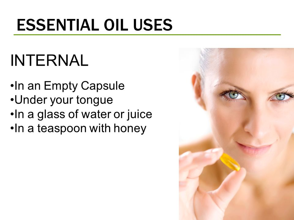 ESSENTIAL OIL USES INTERNAL In an Empty Capsule Under your tongue