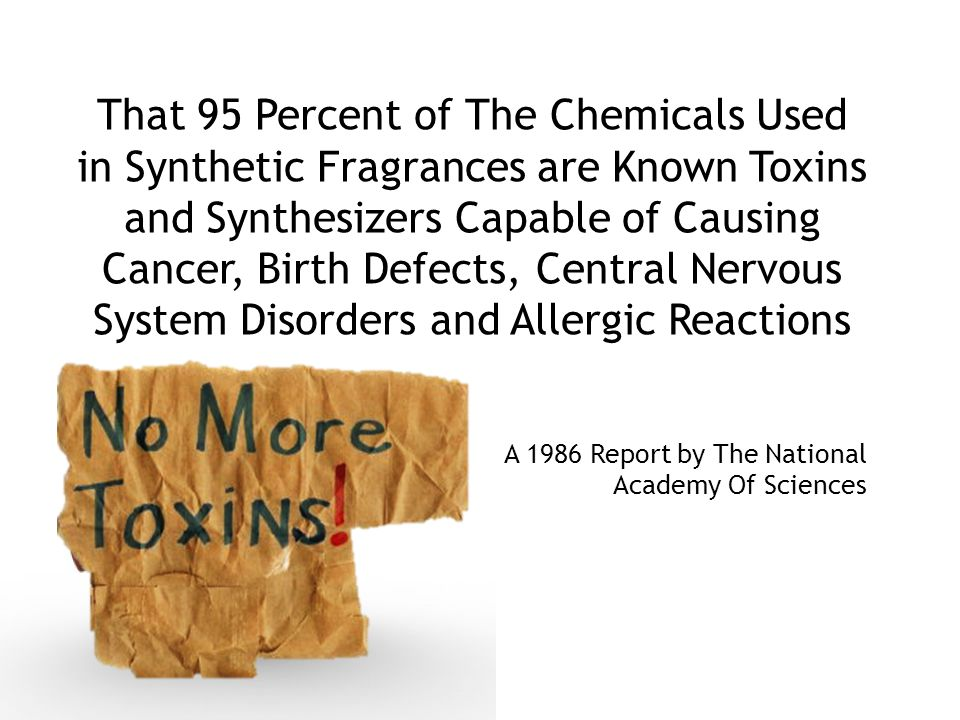 That 95 Percent of The Chemicals Used in Synthetic Fragrances are Known Toxins and Synthesizers Capable of Causing Cancer, Birth Defects, Central Nervous System Disorders and Allergic Reactions