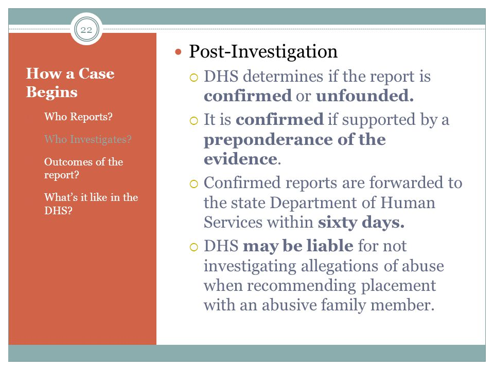 Post-Investigation DHS determines if the report is confirmed or unfounded. It is confirmed if supported by a preponderance of the evidence.