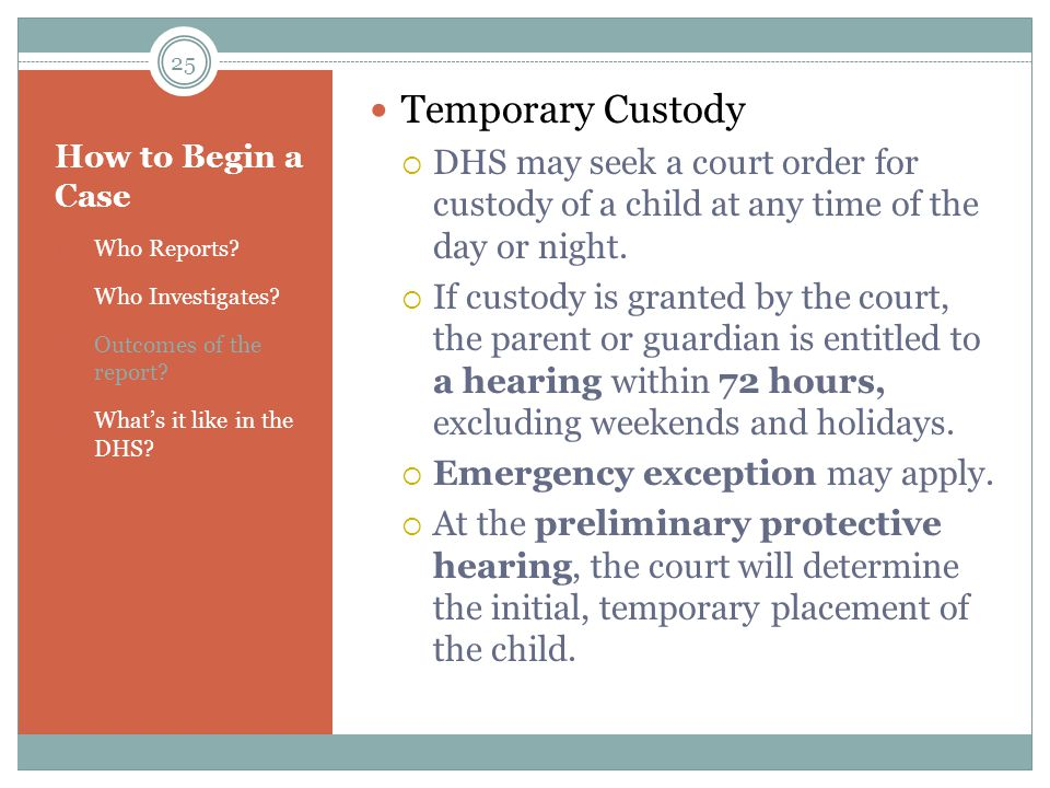Temporary Custody DHS may seek a court order for custody of a child at any time of the day or night.