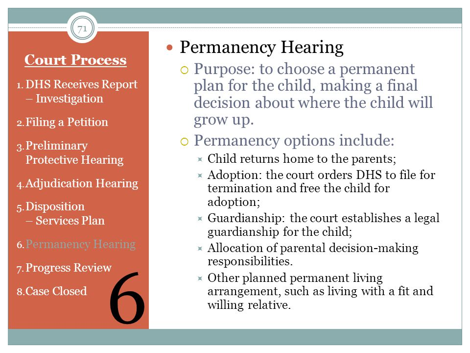 Permanency Hearing Purpose: to choose a permanent plan for the child, making a final decision about where the child will grow up.