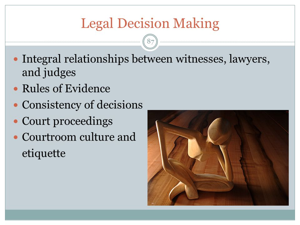 Legal Decision Making Integral relationships between witnesses, lawyers, and judges. Rules of Evidence.