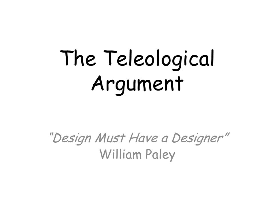 the teleological argument as put forward The teleological argument: william paley philosophy of religion in it he put forward a story to support his teleological argument.