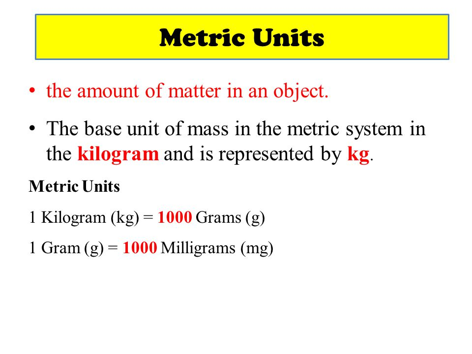 Metric Units the amount of matter in an object.