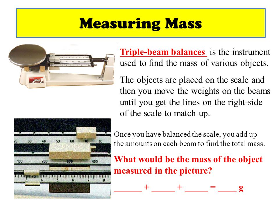 Measuring Mass Triple-beam balances is the instrument used to find the mass of various objects.