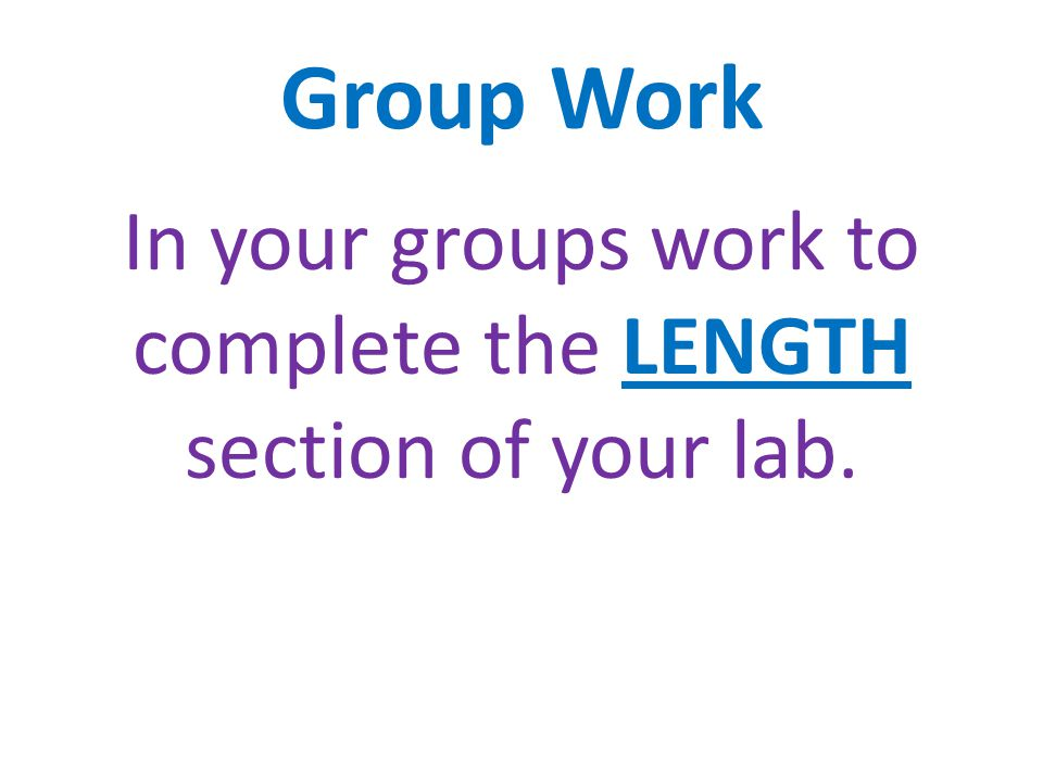 In your groups work to complete the LENGTH section of your lab.