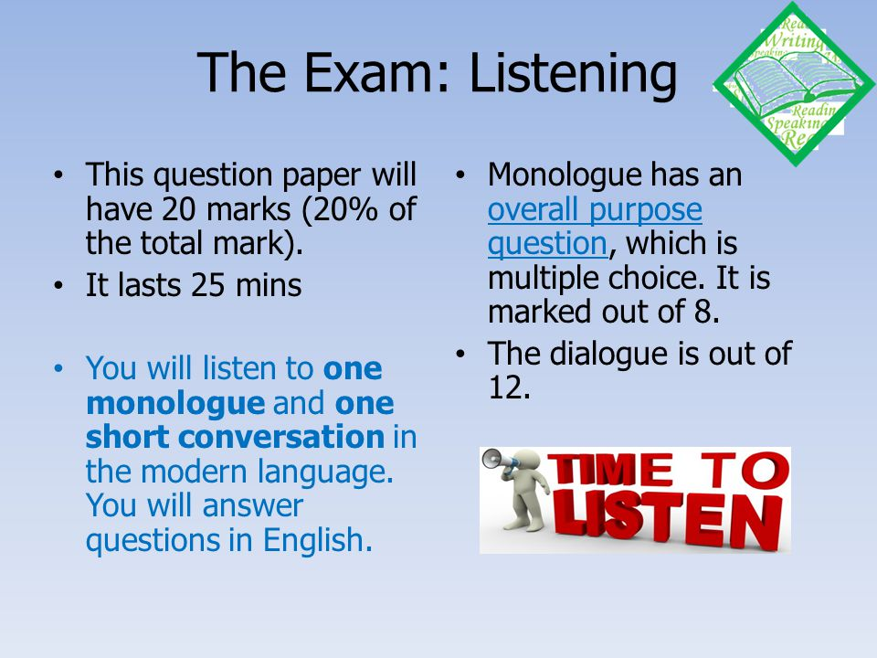 The Exam: Listening This question paper will have 20 marks (20% of the total mark). It lasts 25 mins.