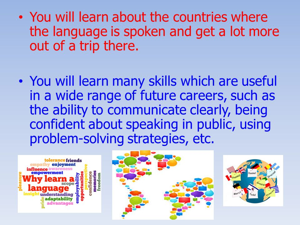 You will learn about the countries where the language is spoken and get a lot more out of a trip there.