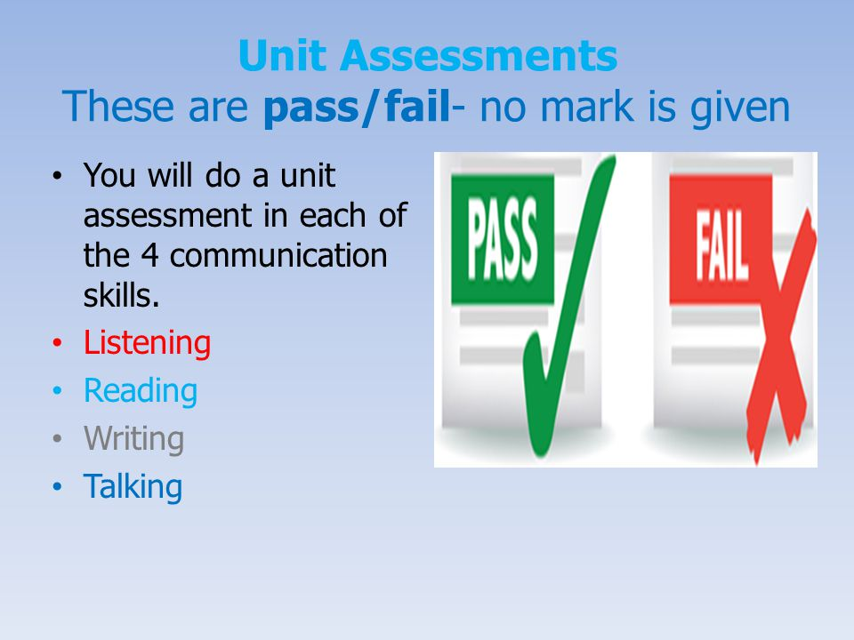 Unit Assessments These are pass/fail- no mark is given